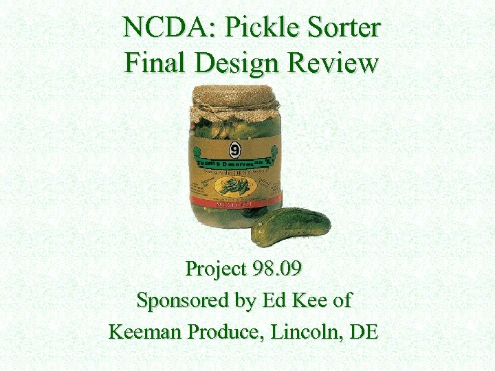 NCDA: Pickle Sorter Final Design Review Project 98. 09 Sponsored by Ed Kee of