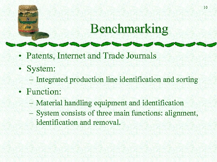 10 Benchmarking • Patents, Internet and Trade Journals • System: – Integrated production line