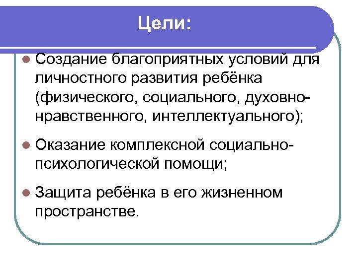 Цели: l Создание благоприятных условий для личностного развития ребёнка (физического, социального, духовнонравственного, интеллектуального); l