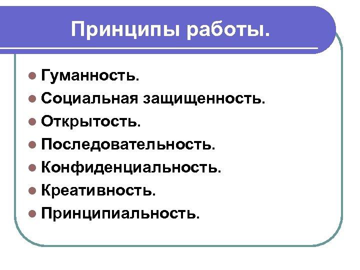 Принципы работы. l Гуманность. l Социальная защищенность. l Открытость. l Последовательность. l Конфиденциальность. l