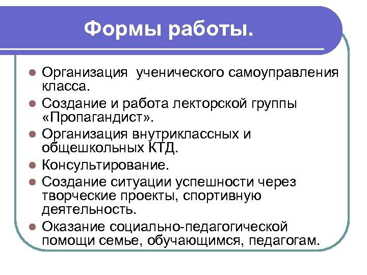 Формы работы. l l l Организация ученического самоуправления класса. Создание и работа лекторской группы