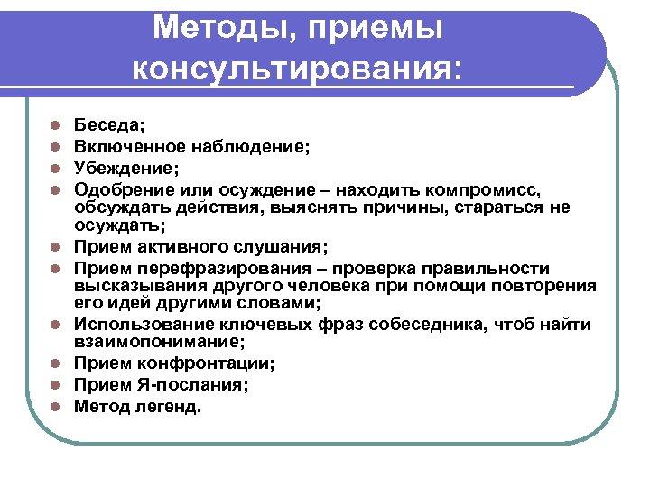 Методы, приемы консультирования: l l l l l Беседа; Включенное наблюдение; Убеждение; Одобрение или
