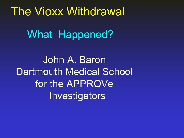The Vioxx Withdrawal What Happened? John A. Baron Dartmouth Medical School for the APPROVe