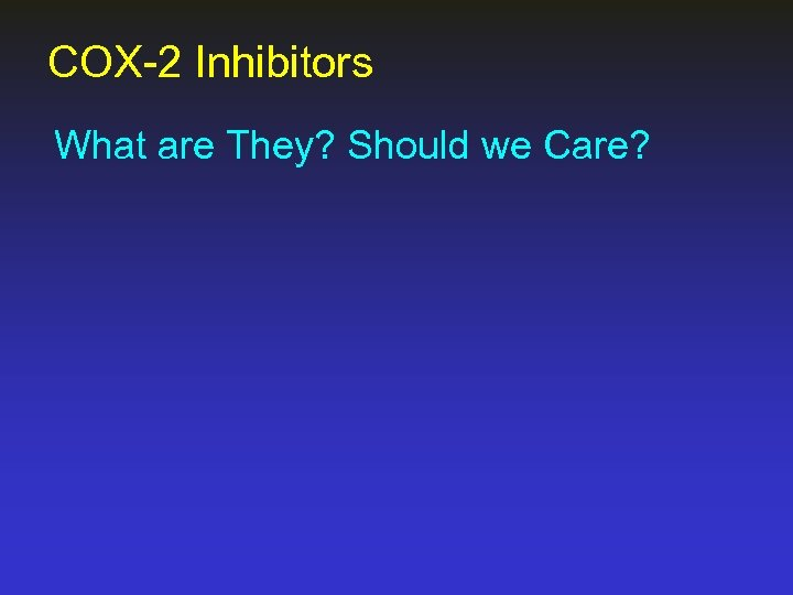 COX-2 Inhibitors What are They? Should we Care?