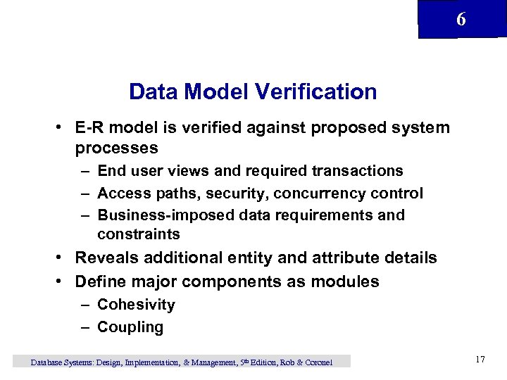 6 Data Model Verification • E-R model is verified against proposed system processes –