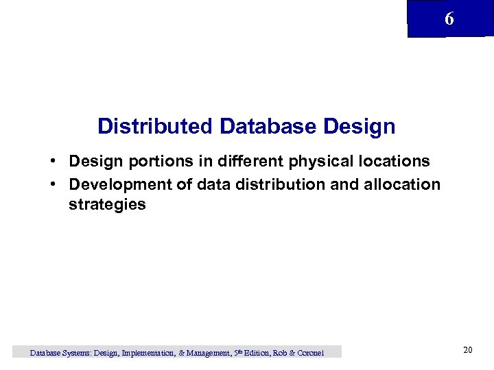 6 Distributed Database Design • Design portions in different physical locations • Development of