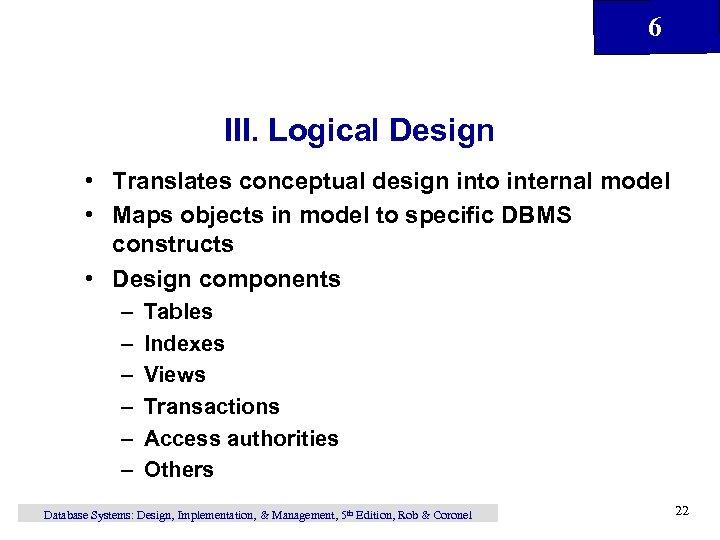 6 III. Logical Design • Translates conceptual design into internal model • Maps objects