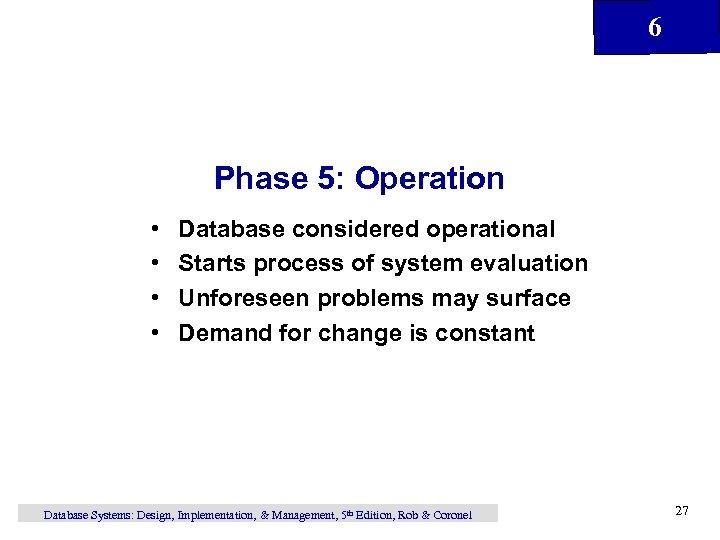 6 Phase 5: Operation • • Database considered operational Starts process of system evaluation