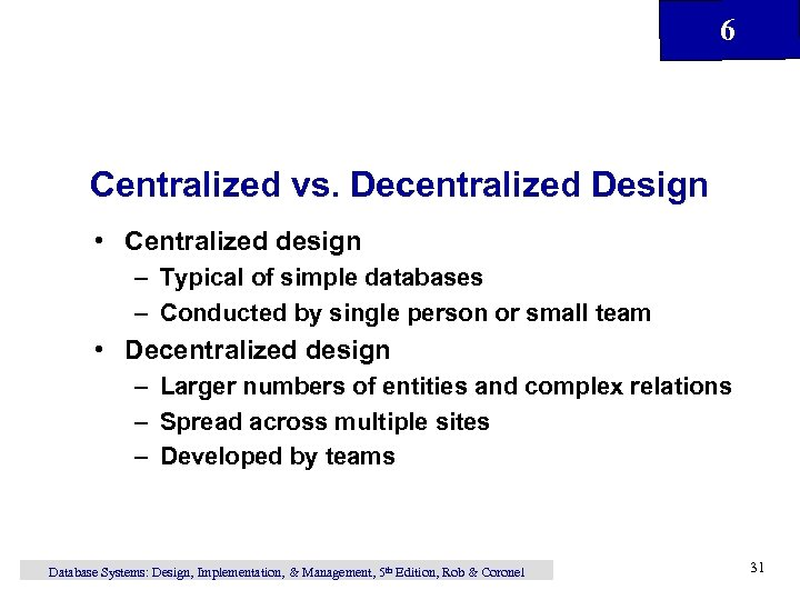 6 Centralized vs. Decentralized Design • Centralized design – Typical of simple databases –