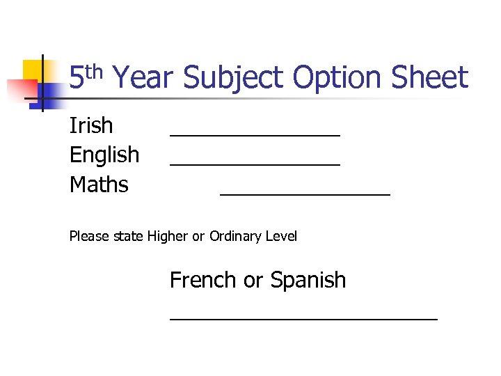 5 th Year Subject Option Sheet Irish English Maths ______________ Please state Higher or