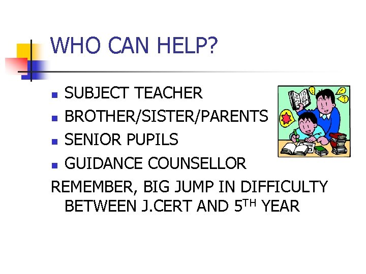 WHO CAN HELP? SUBJECT TEACHER n BROTHER/SISTER/PARENTS n SENIOR PUPILS n GUIDANCE COUNSELLOR REMEMBER,