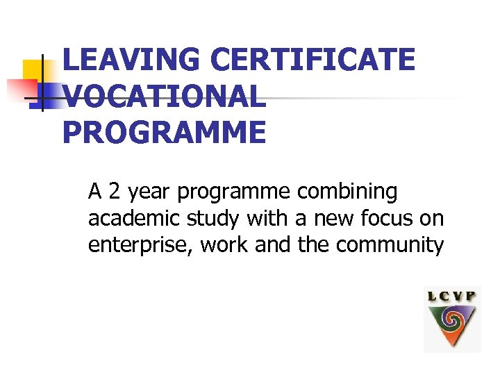 LEAVING CERTIFICATE VOCATIONAL PROGRAMME A 2 year programme combining academic study with a new