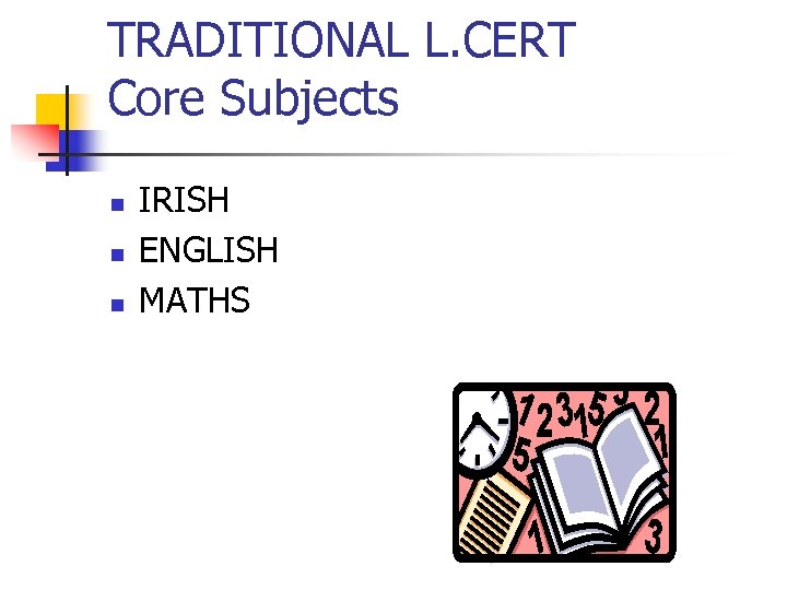 TRADITIONAL L. CERT Core Subjects n n n IRISH ENGLISH MATHS