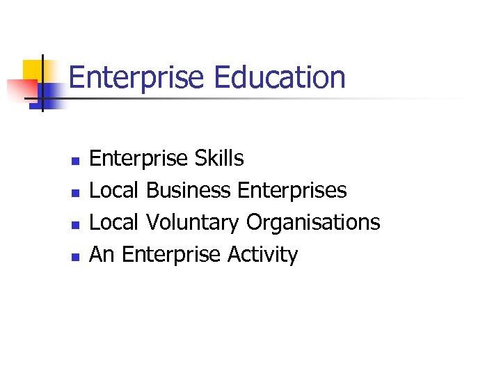 Enterprise Education n n Enterprise Skills Local Business Enterprises Local Voluntary Organisations An Enterprise
