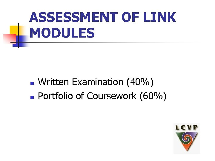 ASSESSMENT OF LINK MODULES n n Written Examination (40%) Portfolio of Coursework (60%)