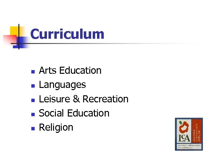 Curriculum n n n Arts Education Languages Leisure & Recreation Social Education Religion