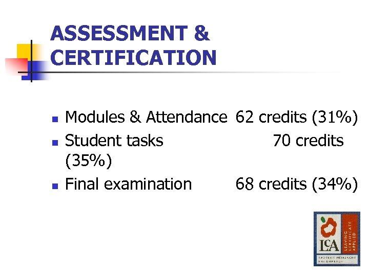 ASSESSMENT & CERTIFICATION n n n Modules & Attendance 62 credits (31%) Student tasks