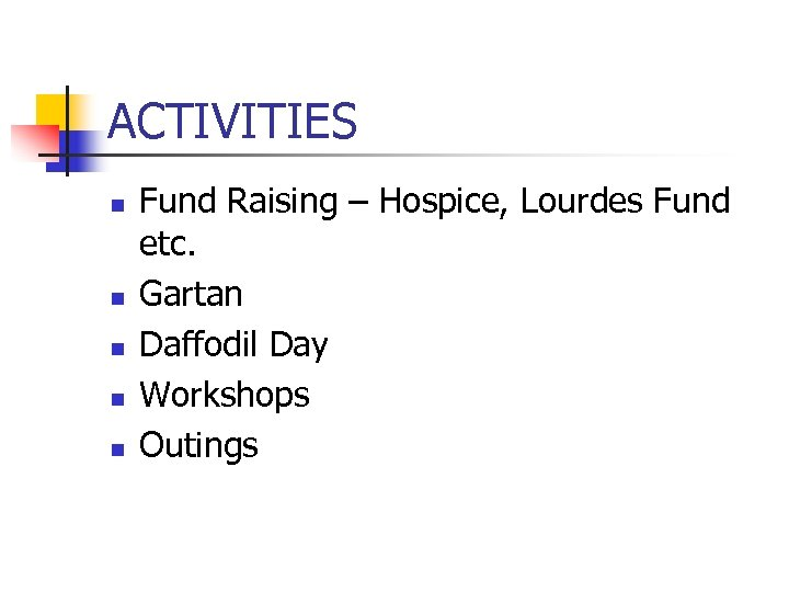 ACTIVITIES n n n Fund Raising – Hospice, Lourdes Fund etc. Gartan Daffodil Day