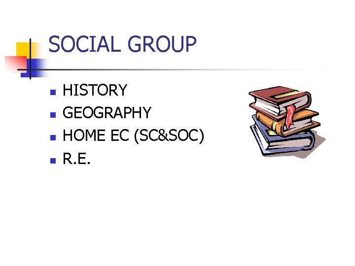 SOCIAL GROUP n n HISTORY GEOGRAPHY HOME EC (SC&SOC) R. E.