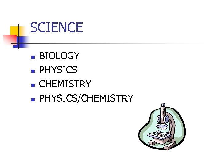 SCIENCE n n BIOLOGY PHYSICS CHEMISTRY PHYSICS/CHEMISTRY