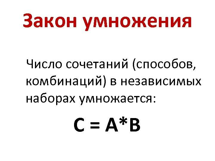 Закон умножения Число сочетаний (способов, комбинаций) в независимых наборах умножается: С = A*B