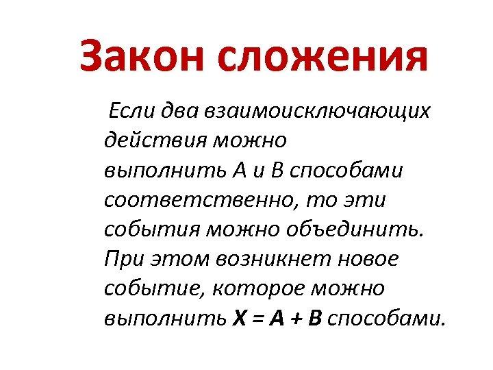 Закон сложения Если два взаимоисключающих действия можно выполнить A и B способами соответственно, то