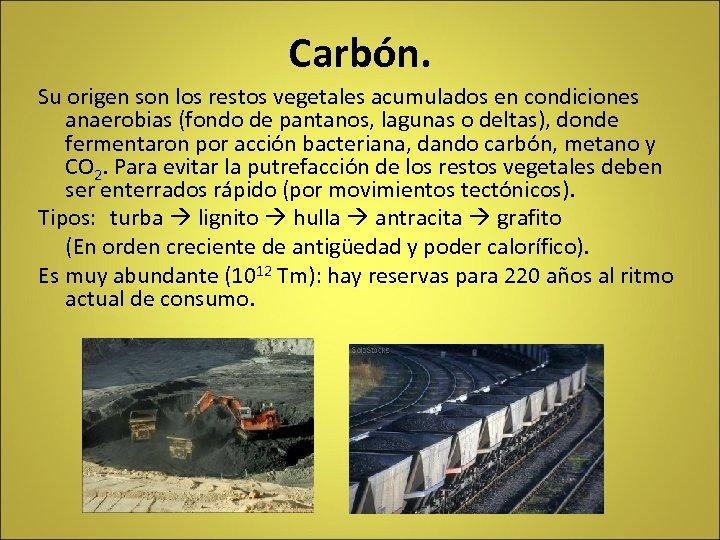 Carbón. Su origen son los restos vegetales acumulados en condiciones anaerobias (fondo de pantanos,