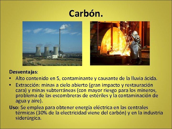 Carbón. Desventajas: • Alto contenido en S, contaminante y causante de la lluvia ácida.