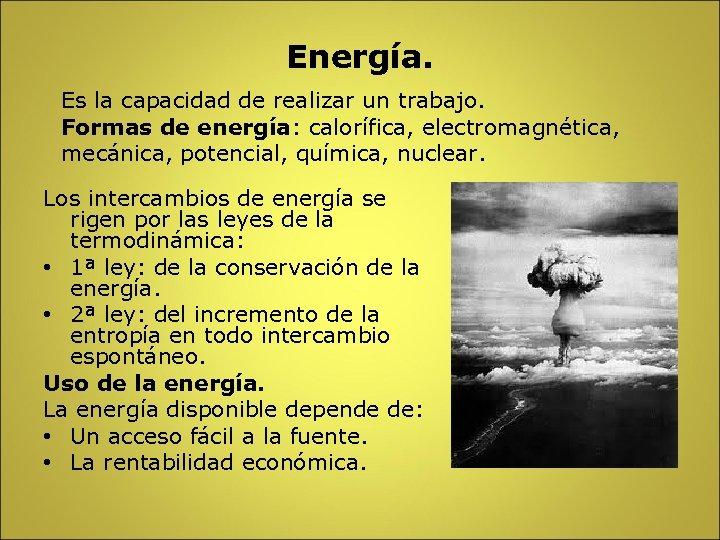 Energía. Es la capacidad de realizar un trabajo. Formas de energía: calorífica, electromagnética, mecánica,