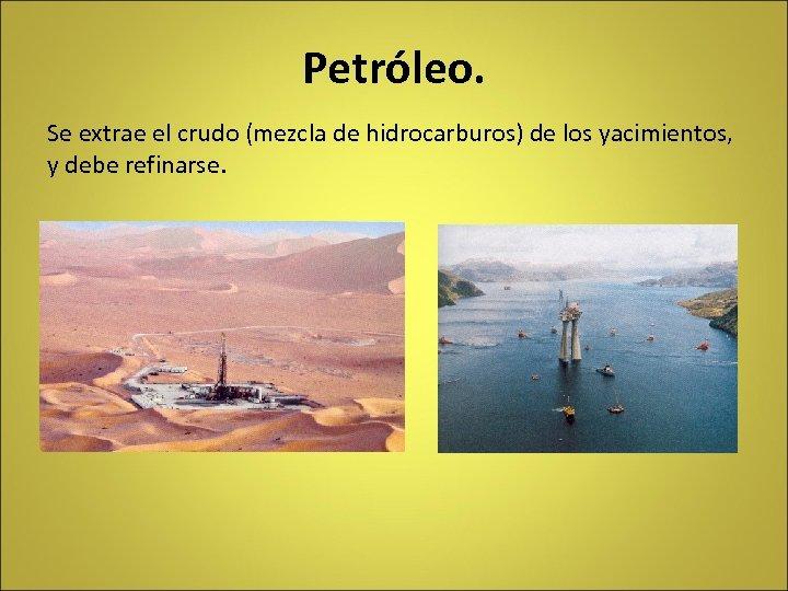 Petróleo. Se extrae el crudo (mezcla de hidrocarburos) de los yacimientos, y debe refinarse.