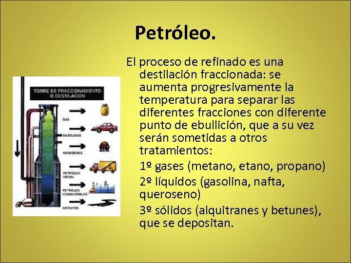 Petróleo. El proceso de refinado es una destilación fraccionada: se aumenta progresivamente la temperatura