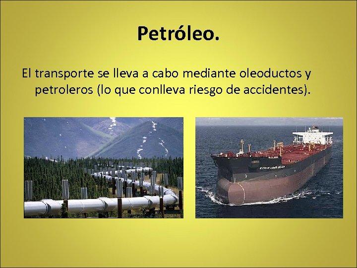 Petróleo. El transporte se lleva a cabo mediante oleoductos y petroleros (lo que conlleva