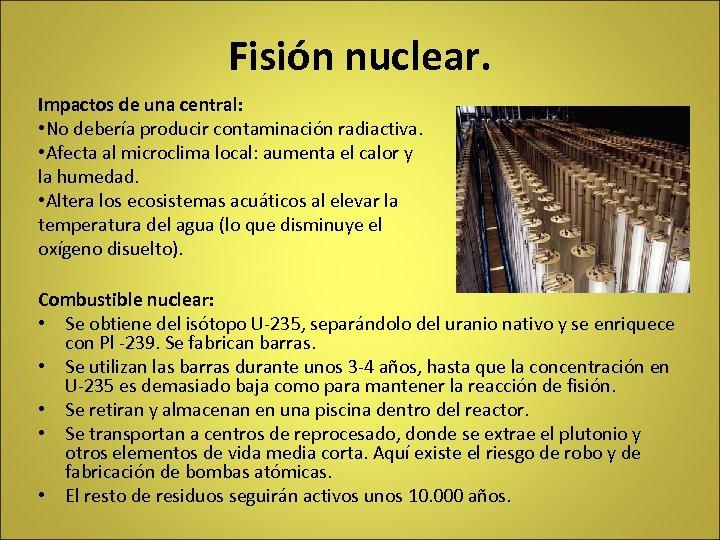 Fisión nuclear. Impactos de una central: • No debería producir contaminación radiactiva. • Afecta