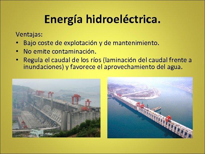 Energía hidroeléctrica. Ventajas: • Bajo coste de explotación y de mantenimiento. • No emite