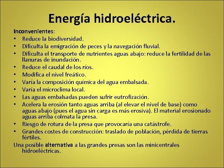 Energía hidroeléctrica. Inconvenientes: • Reduce la biodiversidad. • Dificulta la emigración de peces y