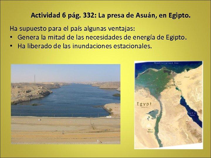 Actividad 6 pág. 332: La presa de Asuán, en Egipto. Ha supuesto para el