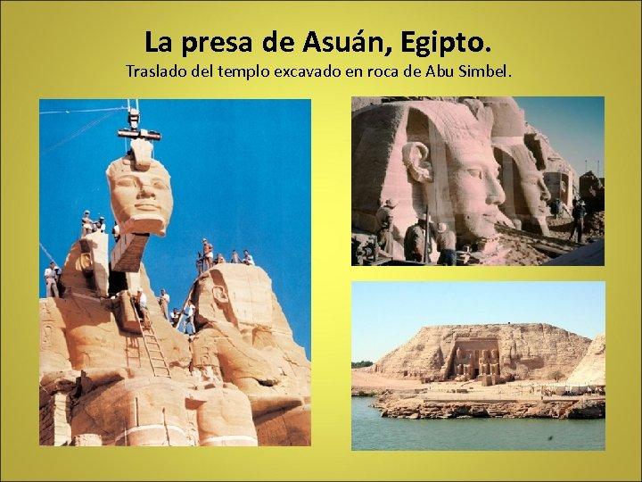 La presa de Asuán, Egipto. Traslado del templo excavado en roca de Abu Simbel.