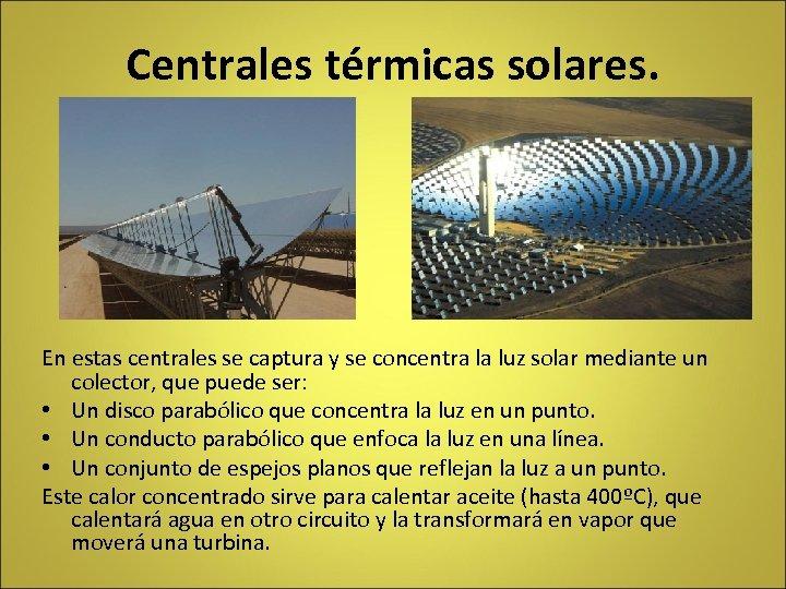 Centrales térmicas solares. En estas centrales se captura y se concentra la luz solar