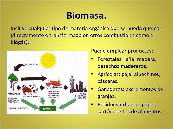 Biomasa. Incluye cualquier tipo de materia orgánica que se pueda quemar (directamente o transformada