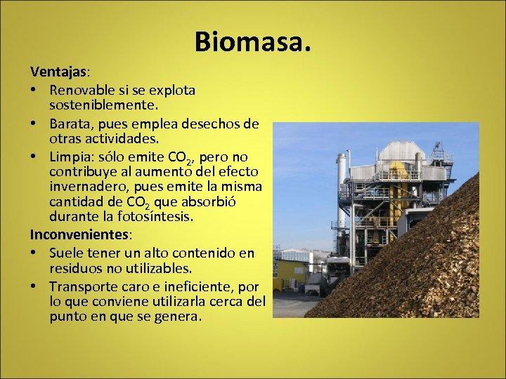 Biomasa. Ventajas: • Renovable si se explota sosteniblemente. • Barata, pues emplea desechos de