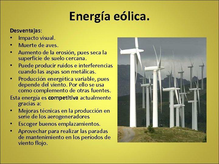 Energía eólica. Desventajas: • Impacto visual. • Muerte de aves. • Aumento de la