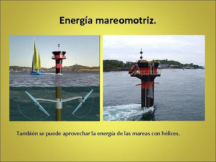 Energía mareomotriz. También se puede aprovechar la energía de las mareas con hélices.