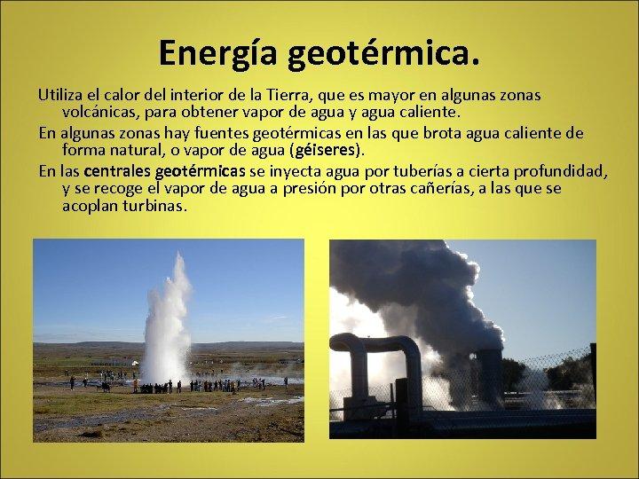 Energía geotérmica. Utiliza el calor del interior de la Tierra, que es mayor en