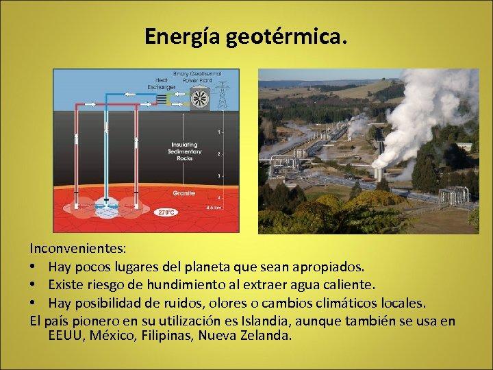 Energía geotérmica. Inconvenientes: • Hay pocos lugares del planeta que sean apropiados. • Existe