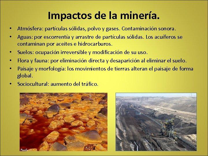 Impactos de la minería. • Atmósfera: partículas sólidas, polvo y gases. Contaminación sonora. •