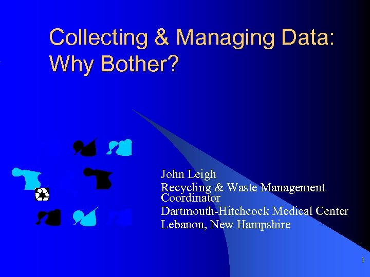 Collecting & Managing Data: Why Bother? John Leigh Recycling & Waste Management Coordinator Dartmouth-Hitchcock