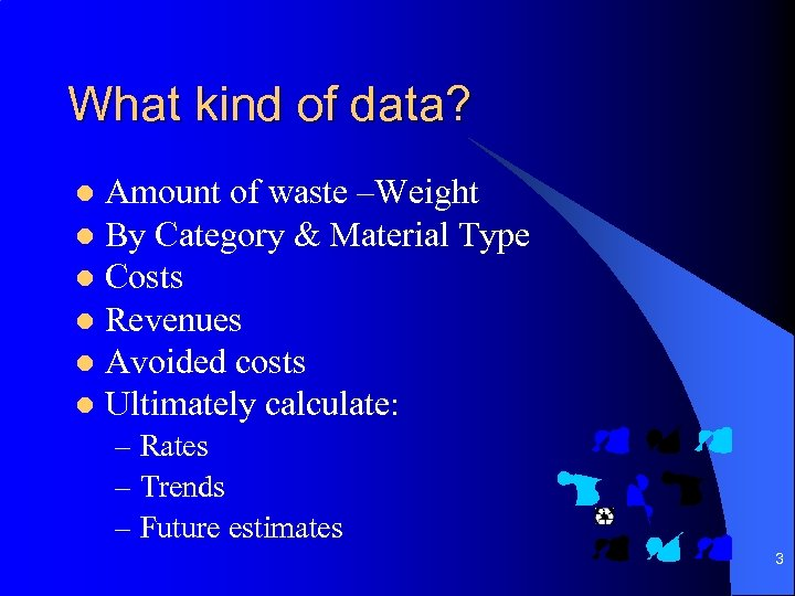 What kind of data? Amount of waste –Weight l By Category & Material Type