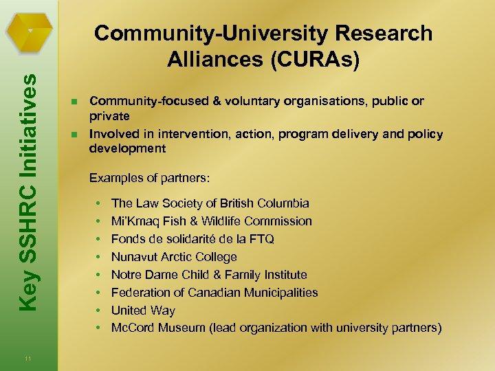 Key SSHRC Initiatives Community-University Research Alliances (CURAs) 11 n n Community-focused & voluntary organisations,
