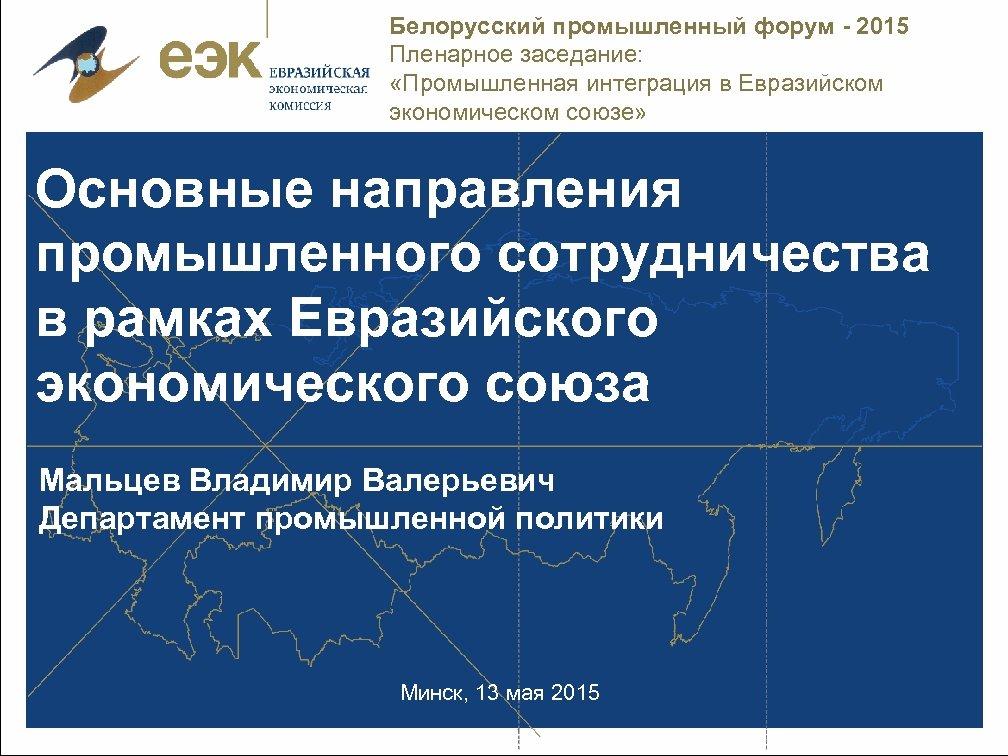 Белорусский промышленный форум - 2015 Пленарное заседание: «Промышленная интеграция в Евразийском экономическом союзе» Основные