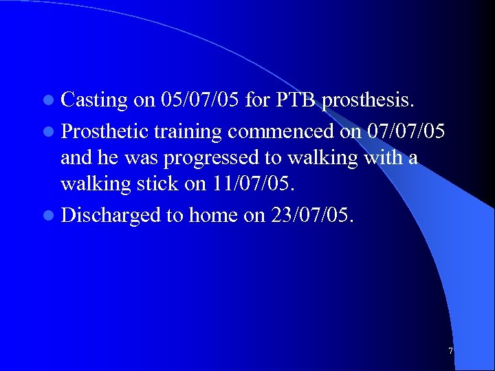 l Casting on 05/07/05 for PTB prosthesis. l Prosthetic training commenced on 07/07/05 and